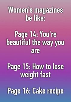 Women's magazines be like: Page You're beautiful the way you are Page How to lose weight fast Page Cake recipe<<< lol true story The Way You Are, Thats The Way, Whisper Confessions, Haha, Lol So True, I Love To Laugh, You're Beautiful, Funny Pins, Funny Stuff