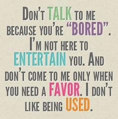 No kidding! Don't hit me up only when you're bored or whatever. It's so annoying to me
