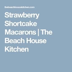 Strawberry Shortcake Macarons | The Beach House Kitchen