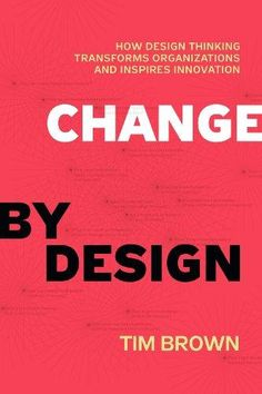 Change by design by Tim Brown from Ideo, How Design Thinking Transforms Organizations and Inspires Innovation