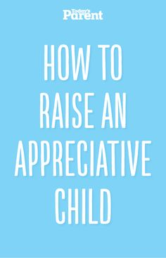 "In a world where the focus is always on ""I want"" and ""I want more,"" how do you raise an appreciative child? #ParentingTips"