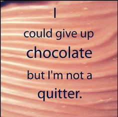 I could give up chocolate, but I'm not a quitter.