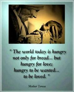 """""""The world today is hungry not only for bread. but hungry for love; hungry to be wanted. to be loved"""" Mother Teresa Words Quotes, Wise Words, Sayings, Favorite Quotes, Best Quotes, Happy Quotes, Mother Teresa Quotes, To Be Wanted, Gods Love"""
