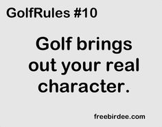 GolfRules #10  Golf brings out your real character.