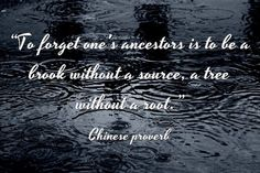 "Chinese proverb: ""To forget one's ancestors is to be a brook without a source, a tree without a root."" Read more genealogy proverbs and family sayings on the GenealogyBank blog: ""101 Genealogy Proverbs: Family Sayings from around the World."" http://blog.genealogybank.com/101-genealogy-proverbs-family-sayings-from-around-the-world.html"