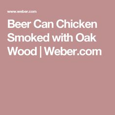 Beer Can Chicken Smoked with Oak Wood | Weber.com