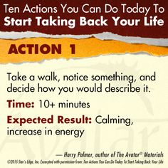Action 1 - Take a walk, notice something, and decide how you would describe it.  Harry Palmer, author of the Avatar Materials