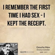 I remember the first time I had sex - I kept the receipt.  - Groucho Marx