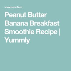 Peanut Butter Banana Breakfast Smoothie Recipe | Yummly