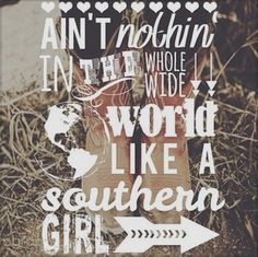 Ain't nothin in the whole wide world like a southern girl - Tim McGraw. you bet there isnt!