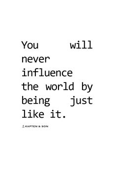 you will never influence the world by being just like it | quote