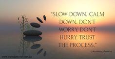 """Slow down. Calm down. Don't worry. Don't hurry. Trust the process.""  ― Alexandra Stoddard www.melissaferrari.com.au"