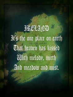 Ireland...It's the one place on earth That heaven has kissed With melody, mirth And meadow and mist. ♥