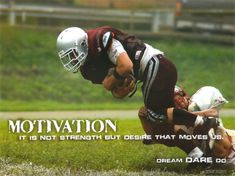Motivation - it is not strength but desire that moves us.  Dream. DARE. Do.