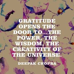 """Gratitude opens the door to...the power, the wisdom, the creativity of the universe."" — Deepak Chopra"