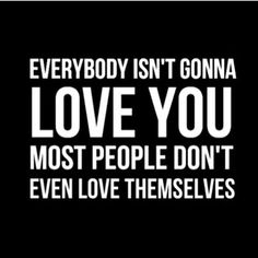 """Everybody isn't gonna love you. Most people don't even love themselves."" - Unknown #quotes #inspiration"