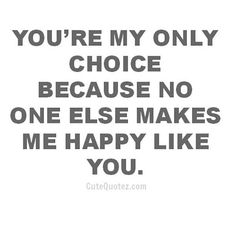 """""""You're my only choice because no one else makes me happy like you."""""""