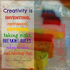 Creativity is inventing, experimenting, growing, taking risk, breaking rules, making mistakes, and having fun. -Mary Lou Cook