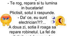 Un cuplu de tineri casatoriti se muta la bloc… Intr-o zi, sotia isi roaga sotul: – Te rog, repara si tu lumina in bucatarie! Plictisit, sotul ii raspunde. – Da' ce, eu sunt electrician?!?… A