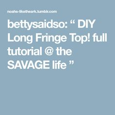 "bettysaidso: "" DIY Long Fringe Top! full tutorial @ the SAVAGE life """