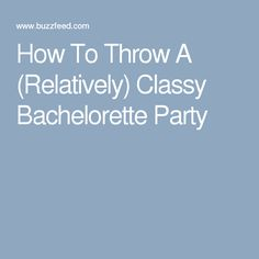 How To Throw A (Relatively) Classy Bachelorette Party