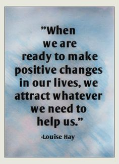 When we are ready to make positive changes in our lives, we attract whatever we need to help us. -Louise Hay