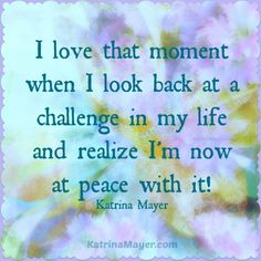 I love that moment when I look back at a challenge in my life and realize I'm now at peace with it. Katrina Mayer