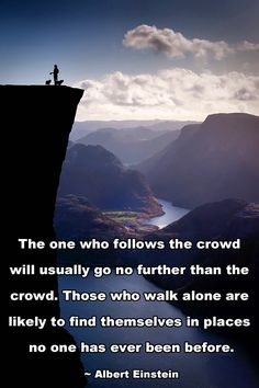 The one who follows the crowd will usually go no further than the crowd. Those who walk alone are likely to find themselves in places no one has ever been in before ~ Albert Einstein