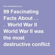 99 Fascinating Facts About . . . World War II      World War II was the most destructive conflict in history. It cost more money, damaged more property, killed more people, and caused more far-reaching changes than any other war in history.a     The country with the largest number of WWII causalities was Russia, with over 21 million.i     For every five German soldiers who died in WWII, four of them died on the Eastern Front.c     It is estimated that 1.5 million children died during t...