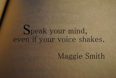 Speak your mind, even if your voice shakes.