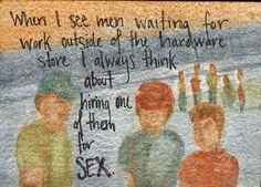 Quando eu vejo homens a esperar de trabalho do lado de fora da loja de hardware, eu sempre penso em contratar um deles para sexo.