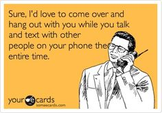Kinda funny, but this seriously pisses me off to no end.  Don't even bother hanging out with me if you can't put your damn phone down for 2 seconds.  So rude and disrespectful!