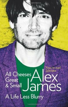 All Cheeses Great & Small: A Life Less Blurry by Alex James