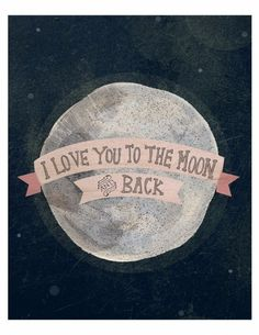 I love you to the moon and back. . .  Who else in this world could love you like that!