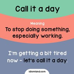 Idiom of the day: Call it a day. Meaning: To stop doing something, especially working. Example: I'm getting a bit tired now - let's call it a day.