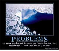 Problems Demotivational Poster : No matter how great and destructive your problems may seem now, remember, you've probably only seen the tip of them.