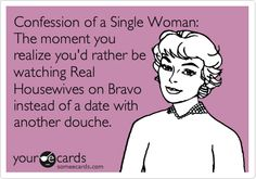 Confession of a Single Woman: The moment you realize you'd rather be watching Real Housewives on Bravo instead of a date with another douche.