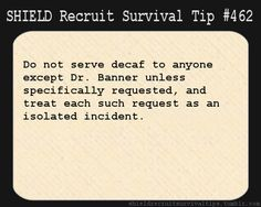 S.H.I.E.L.D. Recruit Survival Tip #462: Do not serve decaf to anyone except Dr. Banner unless specifically requested, and treat each such request as an isolated incident. [Submitted by heavilyparaphrased]