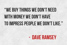 """We buy things we don't need with money we don't have to impress people we don't like."""