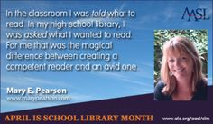 """In the classroom I was told what to read. In my high school library, I was asked what I wanted to read. For me that was the magical difference between creating a competent reader and an avid one"" -Mary E. Pearson -- April is School Library Month -- http://www.ala.org/aasl/slm/2014/gallery"