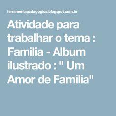 """Atividade para trabalhar o tema : Familia - Album ilustrado : """" Um Amor de Familia"""""""