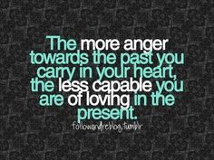 So true. Grudges aren't worth it. Love now, be happy now! Too many people out there who can bitch about anything and everything forever.
