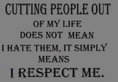 Cutting people out of my life does not mean I hate them. It simply means I respect me.