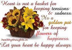 Heart is not a basket for keeping tensions & sadness.   It's a golden pot for keeping roses of happiness.   Let your heart be happy always :)