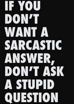 If you don't want a sarcastic answer, don't ask a stupid question.