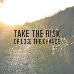 Go for it - dare to face your fears.