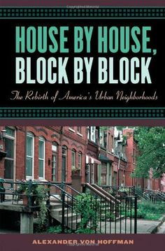 House by House, Block by Block: The Rebirth of America's Urban Neighborhoods by Alexander von Hoffman. $9.75. Publisher: Oxford University Press, USA (May 1, 2003). 322 pages