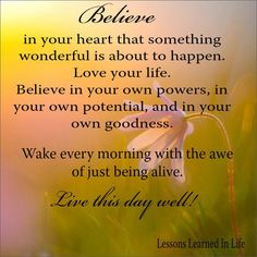 Believe in your heart that something wonderful is going to happen.  Love your life.  Believe in your...