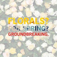 """Florals? For Spring? Groundbreaking."" -The Devil Wears Prada"