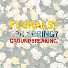 """Florals? For Spring? Groundbreaking."" -The Devil Wears Prada"